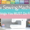 5 Things To Do When You Get A New Sewing Machine